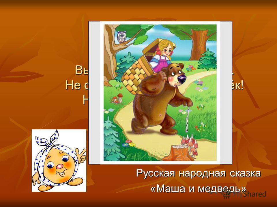 Высоко сижу, далеко гляжу. Не садись, не садись на пенёк! Не ешь, не ешь пирожок! Русская народная сказка «Маша и медведь»