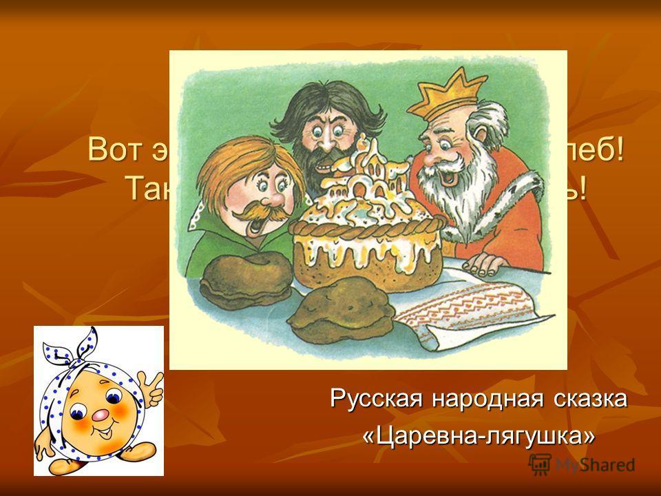 Вот это хлеб! Всем хлебам – хлеб! Такой только в праздник есть! Русская народная сказка «Царевна-лягушка»