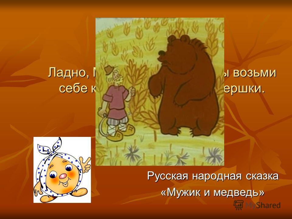 Ладно, Миша, в другой раз ты возьми себе корешки, а мне хоть вершки. Русская народная сказка «Мужик и медведь»