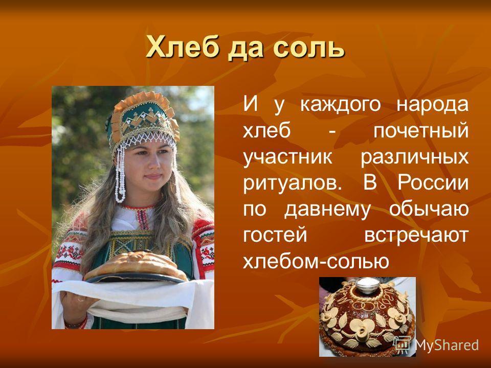 Хлеб да соль И у каждого народа хлеб - почетный участник различных ритуалов. В России по давнему обычаю гостей встречают хлебом-солью