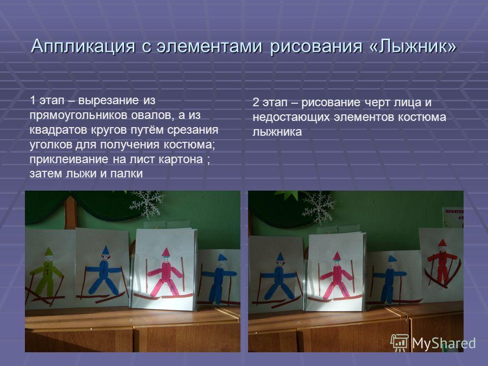 Аппликация с элементами рисования «Лыжник» 1 этап – вырезание из прямоугольников овалов, а из квадратов кругов путём срезания уголков для получения костюма; приклеивание на лист картона ; затем лыжи и палки 2 этап – рисование черт лица и недостающих