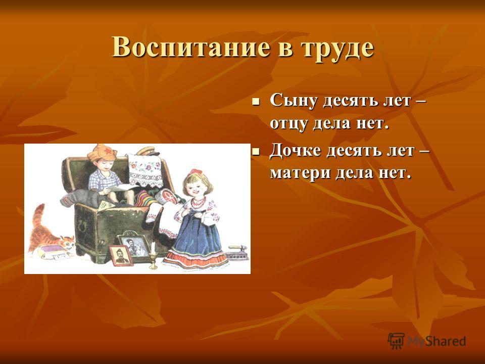 Воспитание в труде Сыну десять лет – отцу дела нет. Сыну десять лет – отцу дела нет. Дочке десять лет – матери дела нет. Дочке десять лет – матери дела нет.