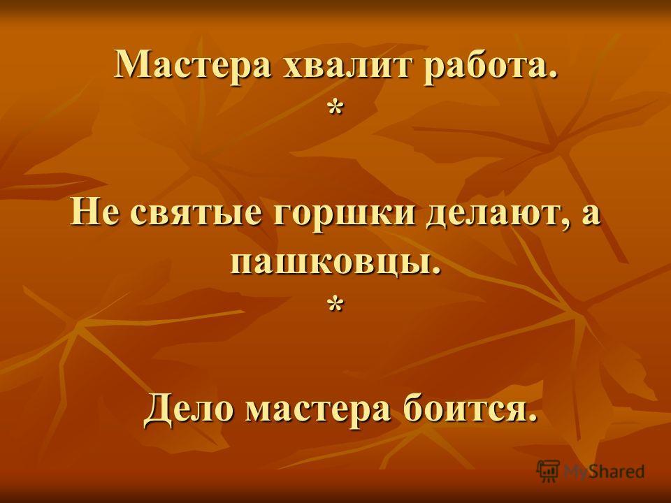 Мастера хвалит работа. * Не святые горшки делают, а пашковцы. * Дело мастера боится.