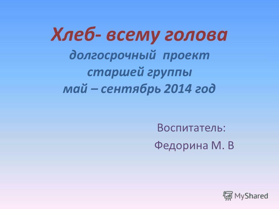 Хлеб- всему голова долгосрочный проект старшей группы май – сентябрь 2014 год Воспитатель: Федорина М. В