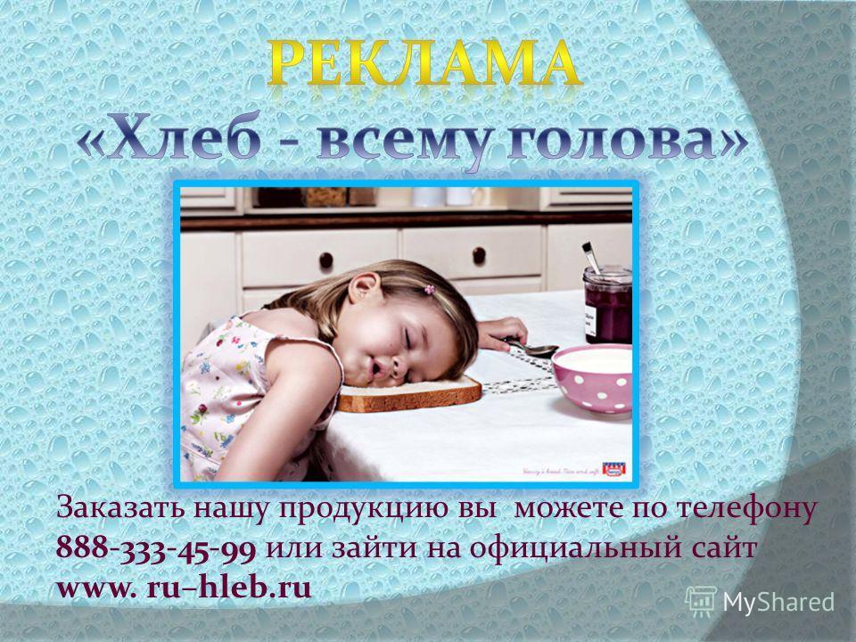 Заказать нашу продукцию вы можете по телефону 888-333-45-99 или зайти на официальный сайт www. ru–hleb.ru