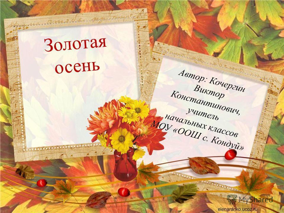 Золотая осень Автор: Кочергин Виктор Константинович, учитель начальных классов МОУ «ООШ с. Кондуй»