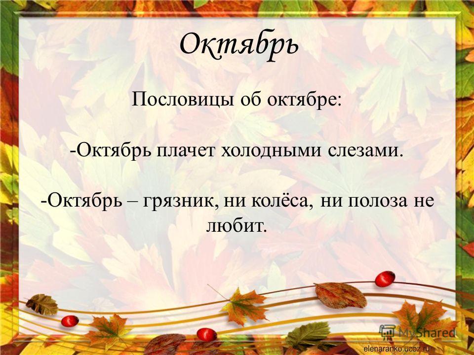 Октябрь Пословицы об октябре: -Октябрь плачет холодными слезами. -Октябрь – грязник, ни колёса, ни полоза не любит.