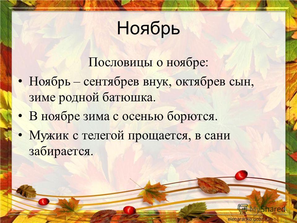 Ноябрь Пословицы о ноябре : Ноябрь – сентябрев внук, октябрев сын, зиме родной батюшка. В ноябре зима с осенью борются. Мужик с телегой прощается, в сани забирается.