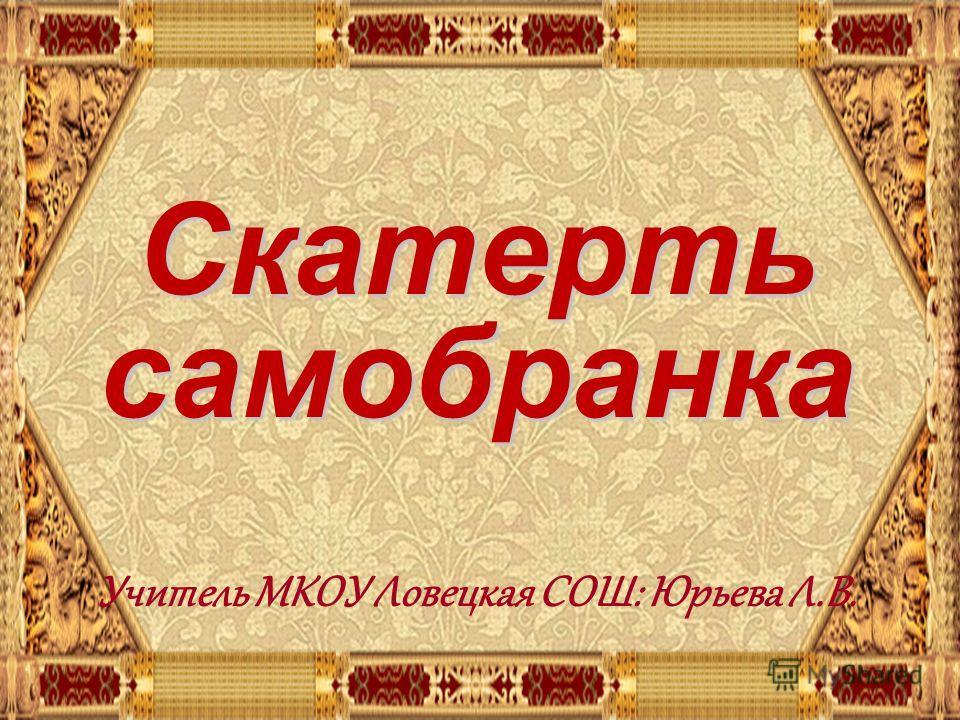 . Скатерть самобранка Учитель МКОУ Ловецкая СОШ: Юрьева Л.В.