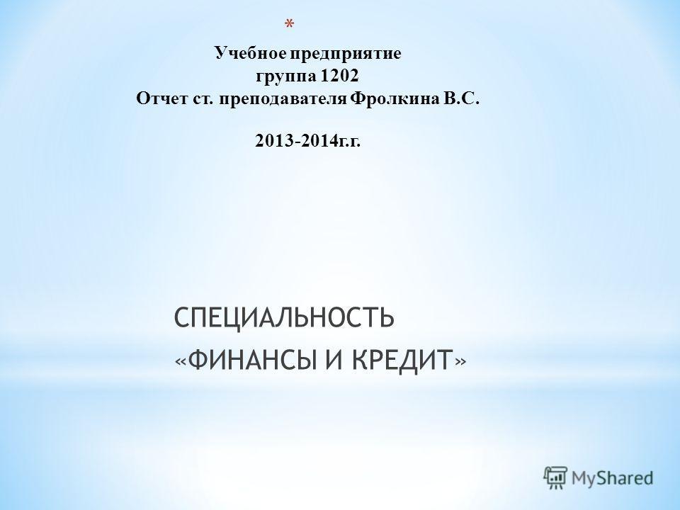 * Учебное предприятие группа 1202 Отчет ст. преподавателя Фролкина В.С. 2013-2014 г.г. СПЕЦИАЛЬНОСТЬ «ФИНАНСЫ И КРЕДИТ»