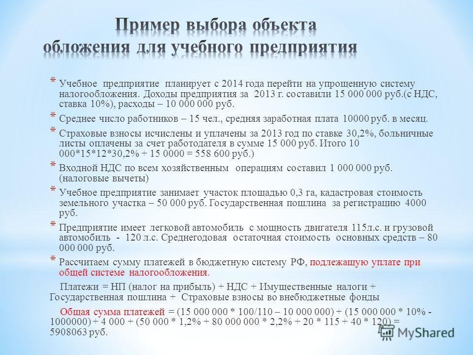 * Учебное предприятие планирует с 2014 года перейти на упрощенную систему налогообложения. Доходы предприятия за 2013 г. составили 15 000 000 руб.(с НДС, ставка 10%), расходы – 10 000 000 руб. * Среднее число работников – 15 чел., средняя заработная