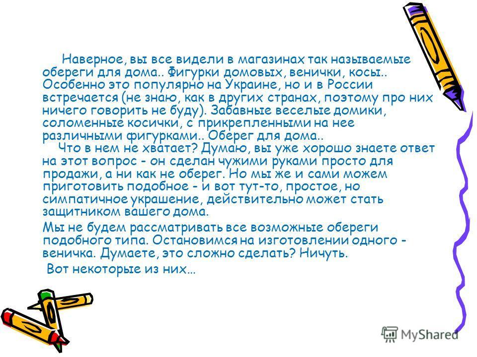 Наверное, вы все видели в магазинах так называемые обереги для дома.. Фигурки домовых, венички, косы.. Особенно это популярно на Украине, но и в России встречается (не знаю, как в других странах, поэтому про них ничего говорить не буду). Забавные вес
