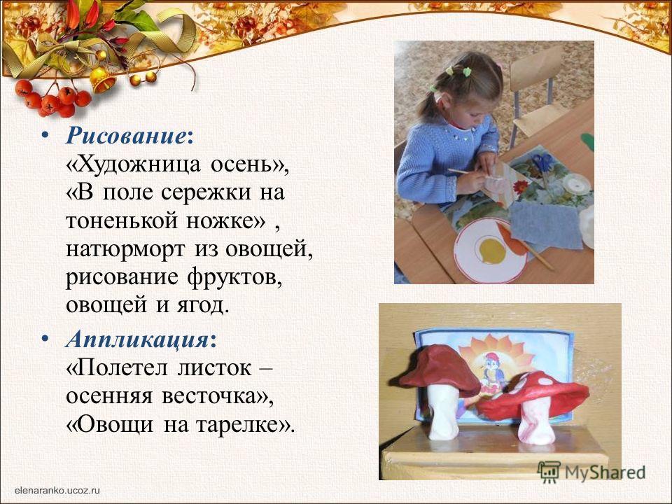 Рисование: «Художница осень», «В поле сережки на тоненькой ножке», натюрморт из овощей, рисование фруктов, овощей и ягод. Аппликация: «Полетел листок – осенняя весточка», «Овощи на тарелке».