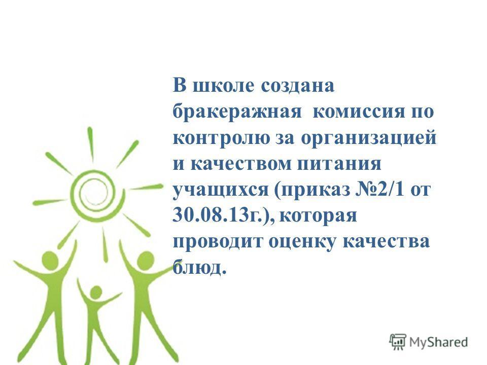 В школе создана бракеражная комиссия по контролю за организацией и качеством питания учащихся (приказ 2/1 от 30.08.13 г.), которая проводит оценку качества блюд.