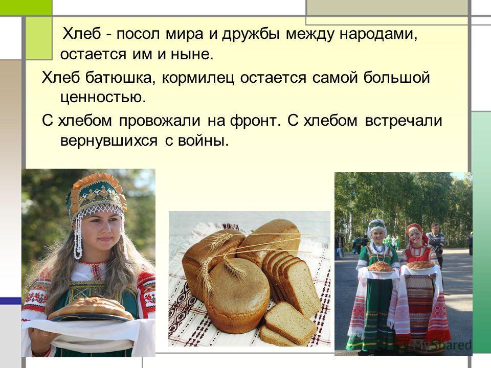 Хлеб - посол мира и дружбы между народами, остается им и ныне. Хлеб батюшка, кормилец остается самой большой ценностью. С хлебом провожали на фронт. С хлебом встречали вернувшихся с войны.