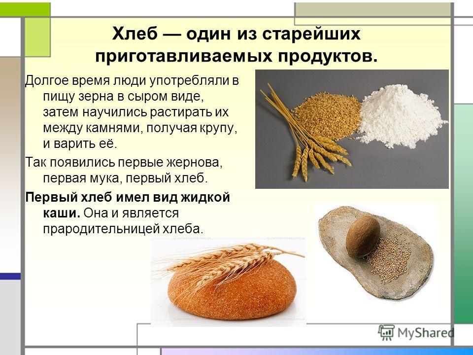 Хлеб один из старейших приготавливаемых продуктов. Долгое время люди употребляли в пищу зерна в сыром виде, затем научились растирать их между камнями, получая крупу, и варить её. Так появились первые жернова, первая мука, первый хлеб. Первый хлеб им