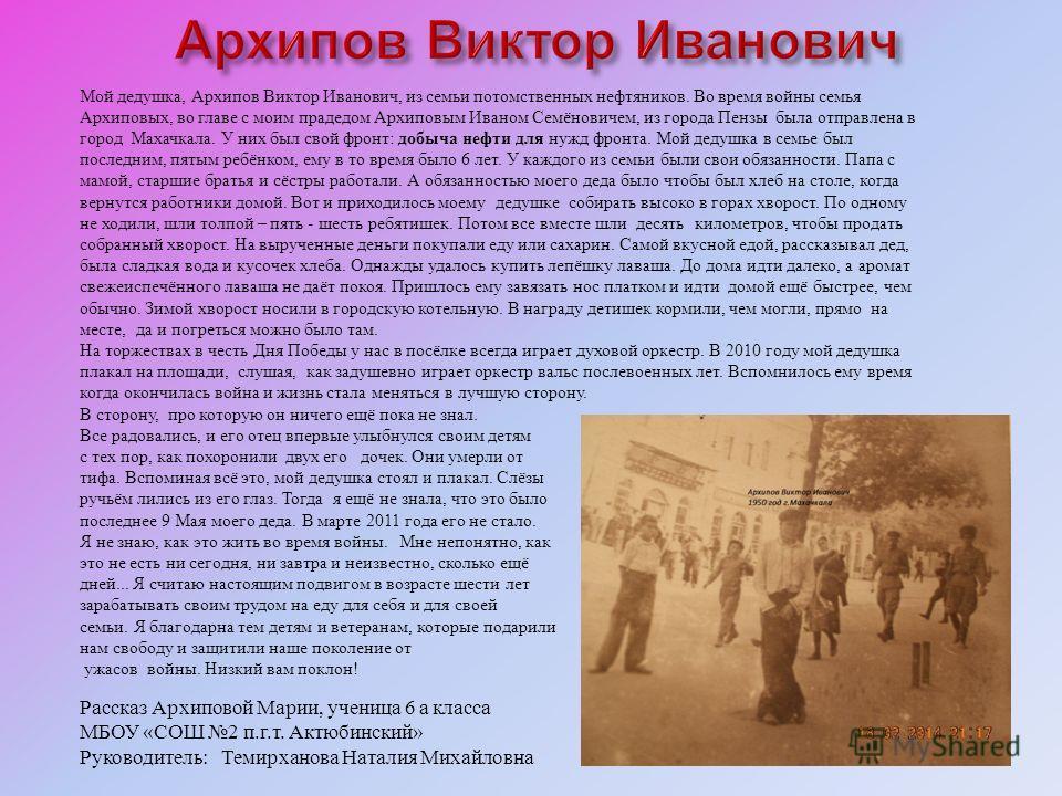 Мой дедушка, Архипов Виктор Иванович, из семьи потомственных нефтяников. Во время войны семья Архиповых, во главе с моим прадедом Архиповым Иваном Семёновичем, из города Пензы была отправлена в город Махачкала. У них был свой фронт : добыча нефти для