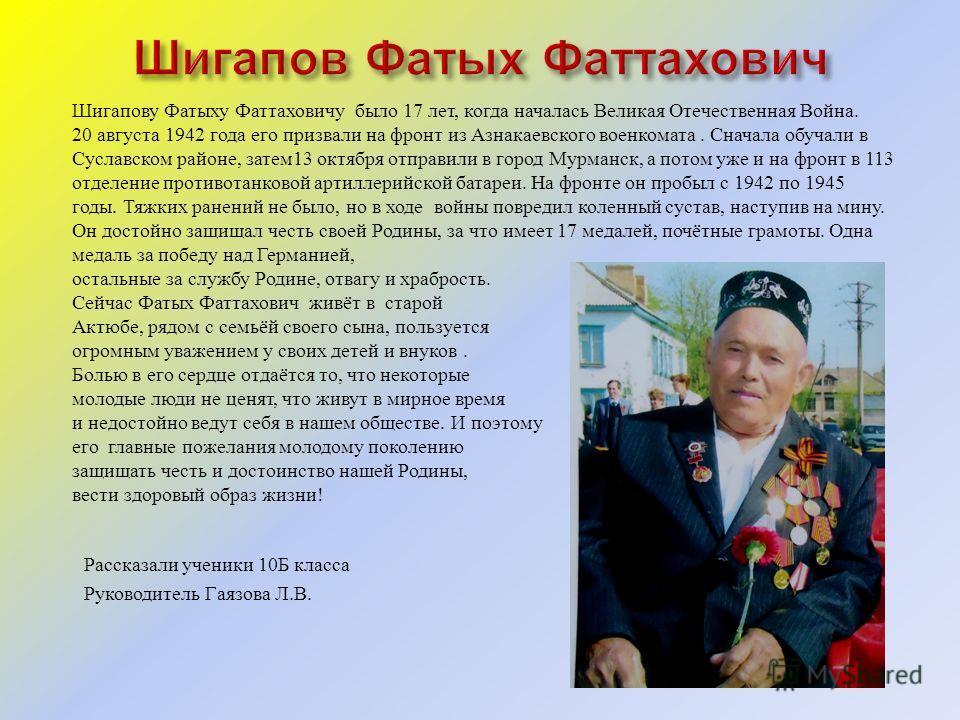 Шигапову Фатыху Фаттаховичу было 17 лет, когда началась Великая Отечественная Война. 20 августа 1942 года его призвали на фронт из Азнакаевского военкомата. Сначала обучали в Суславском районе, затем 13 октября отправили в город Мурманск, а потом уже