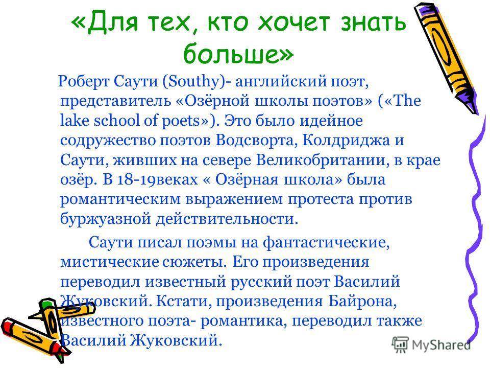 «Для тех, кто хочет знать больше» Роберт Саути (Southy)- английский поэт, представитель «Озёрной школы поэтов» («The lake school of poets»). Это было идейное содружество поэтов Водсворта, Колдриджа и Саути, живших на севере Великобритании, в крае озё