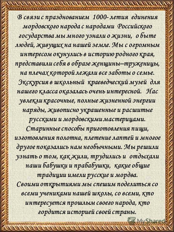 В связи с празднованием 1000- летия единения мордовского народа с народами Российского государства мы много узнали о жизни, о быте людей, живущих на нашей земле. Мы с огромным интересом окунулись в историю родного края, представили себя в образе женщ