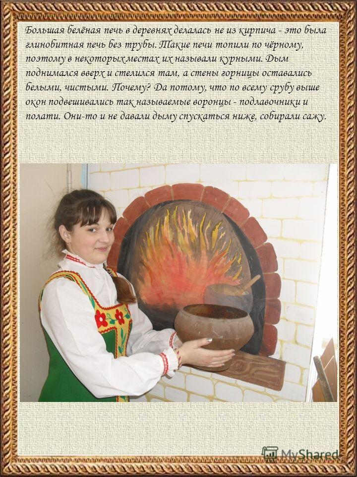 Большая белёная печь в деревнях делалась не из кирпича - это была глинобитная печь без трубы. Такие печи топили по чёрному, поэтому в некоторых местах их называли курными. Дым поднимался вверх и стелился там, а стены горницы оставались белыми, чистым