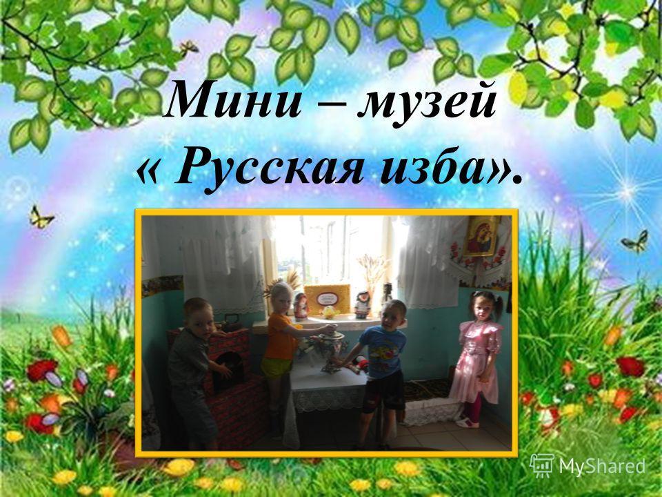 Мини – музей « Русская изба».