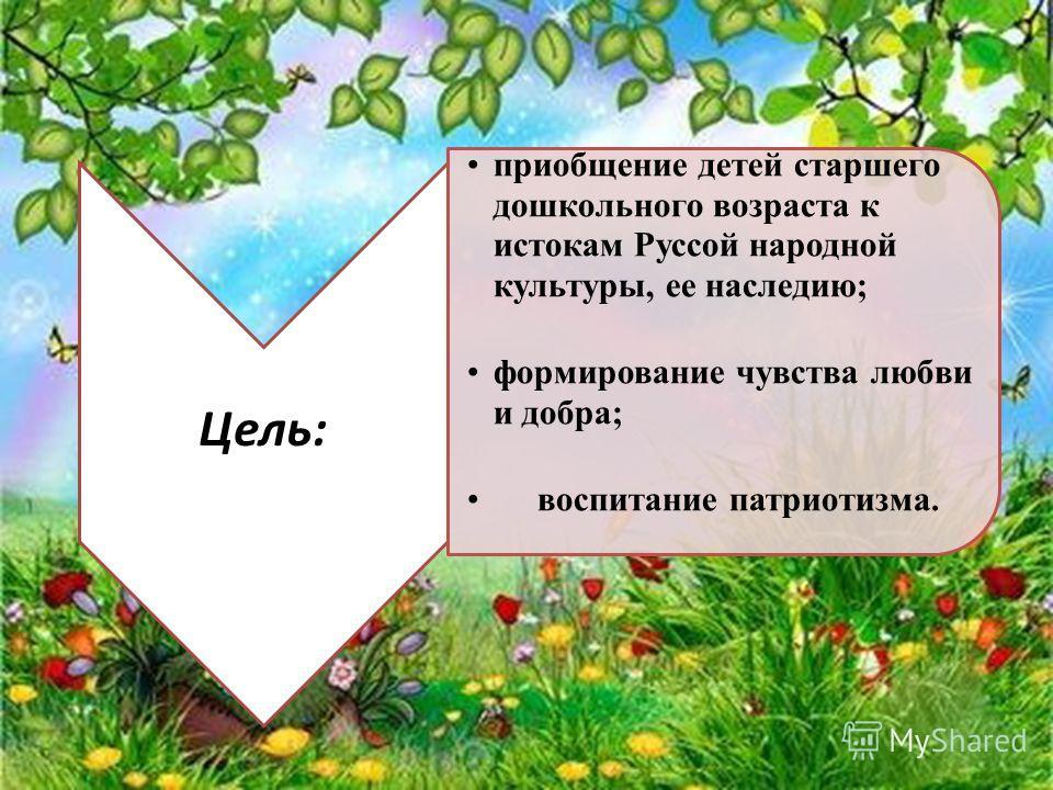Цель: приобщение детей старшего дошкольного возраста к истокам Руссой народной культуры, ее наследию; формирование чувства любви и добра; воспитание патриотизма.