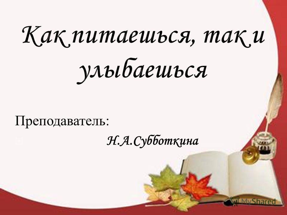 Преподаватель : Н.А.Субботкина
