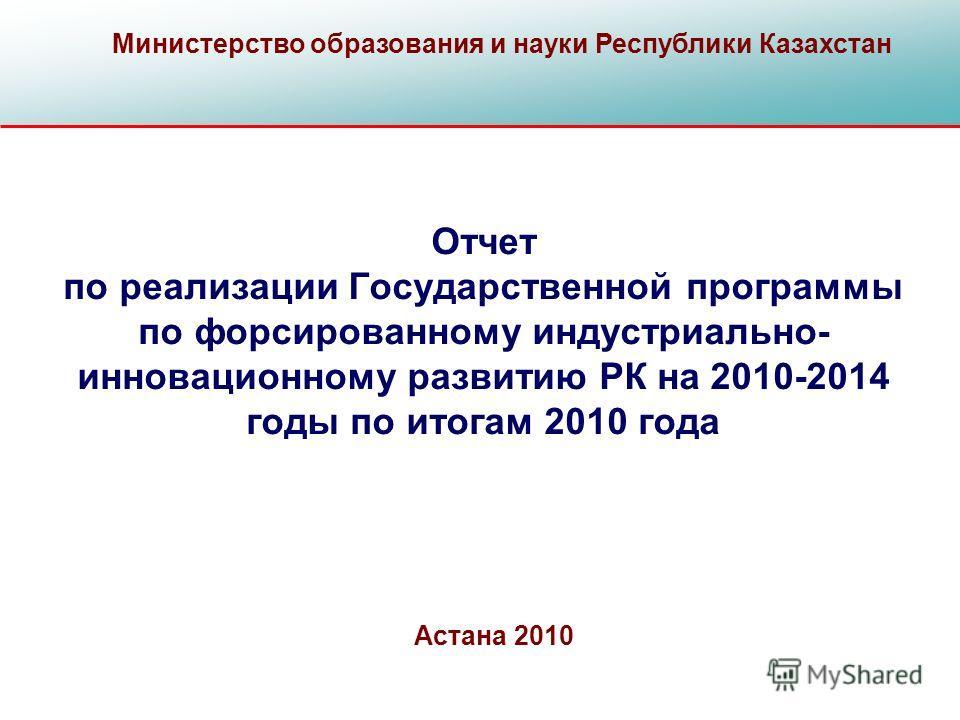 Отчет по реализации Государственной программы по форсированному индустриально- инновационному развитию РК на 2010-2014 годы по итогам 2010 года Министерство образования и науки Республики Казахстан Астана 2010