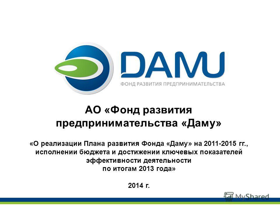 АО «Фонд развития предпринимательства «Даму» «О реализации Плана развития Фонда «Даму» на 2011-2015 гг., исполнении бюджета и достижении ключевых показателей эффективности деятельности по итогам 2013 года» 2014 г.