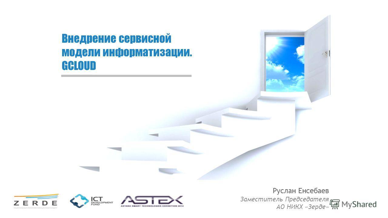 Внедрение сервисной модели информатизации. GCLOUD Руслан Енсебаев Заместитель Председателя АО НИКХ «Зерде»