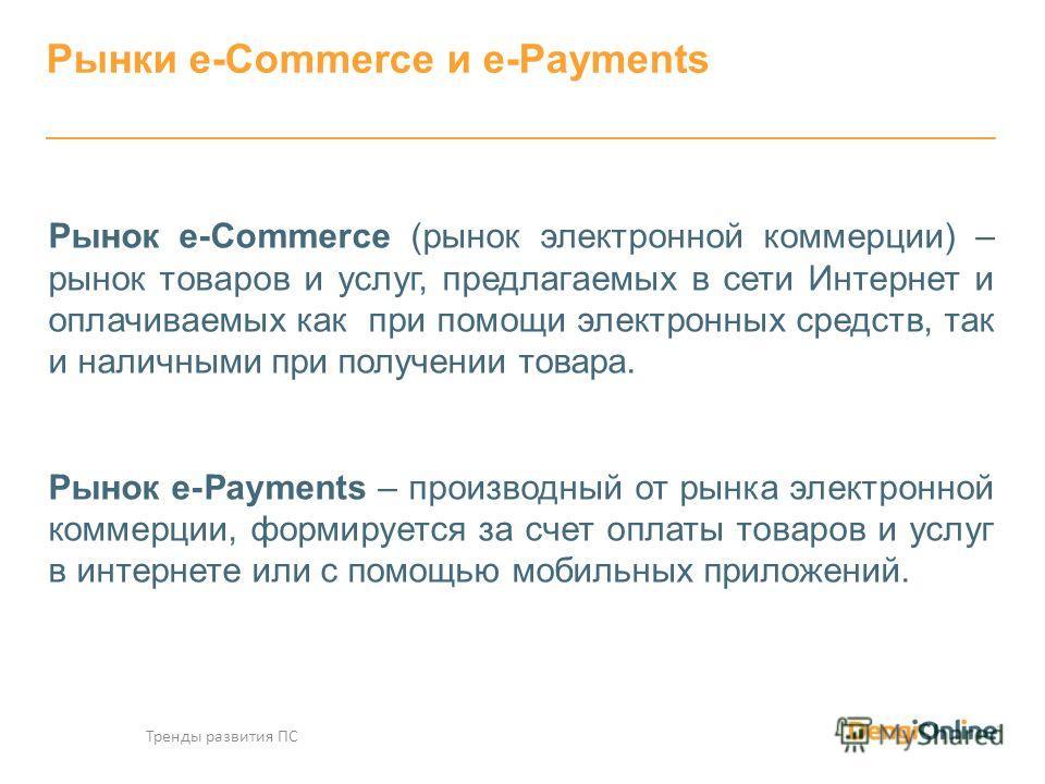Рынок e-Commerce (рынок электронной коммерции) – рынок товаров и услуг, предлагаемых в сети Интернет и оплачиваемых как при помощи электронных средств, так и наличными при получении товара. Рынок e-Payments – производный от рынка электронной коммерци