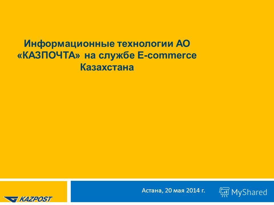 Астана, 20 мая 2014 г. Информационные технологии АО «КАЗПОЧТА» на службе E-commerce Казахстана