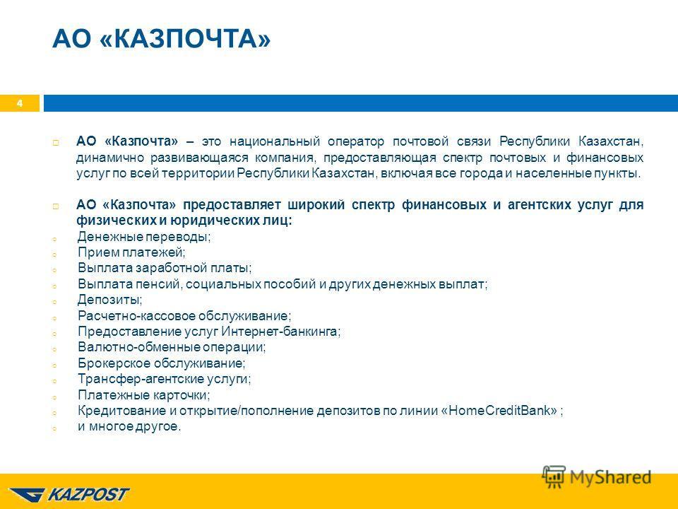 АО «КАЗПОЧТА» АО «Казпочта» – это национальный оператор почтовой связи Республики Казахстан, динамично развивающаяся компания, предоставляющая спектр почтовых и финансовых услуг по всей территории Республики Казахстан, включая все города и населенные