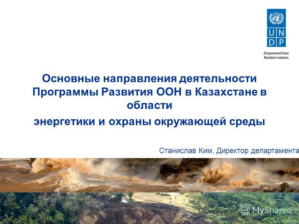 Основные направления деятельности Программы Развития ООН в Казахстане в области энергетики и охраны окружающей среды Станислав Ким, Директор департамента