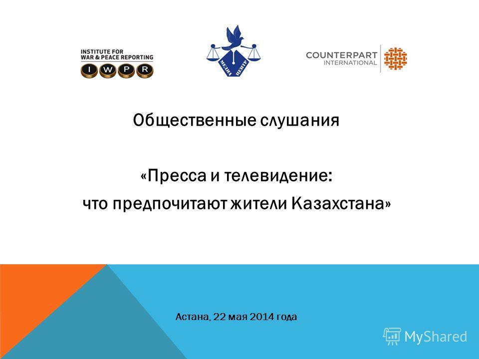Общественные слушания «Пресса и телевидение: что предпочитают жители Казахстана» Астана, 22 мая 2014 года