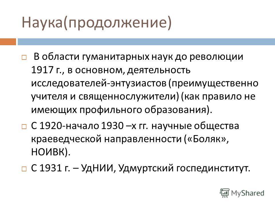 Наука ( продолжение ) В области гуманитарных наук до революции 1917 г., в основном, деятельность исследователей - энтузиастов ( преимущественно учителя и священнослужители ) ( как правило не имеющих профильного образования ). С 1920- начало 1930 – х