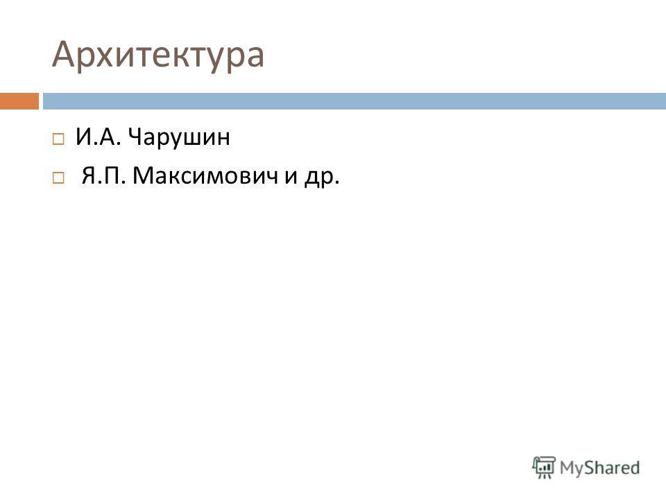 Архитектура И. А. Чарушин Я. П. Максимович и др.