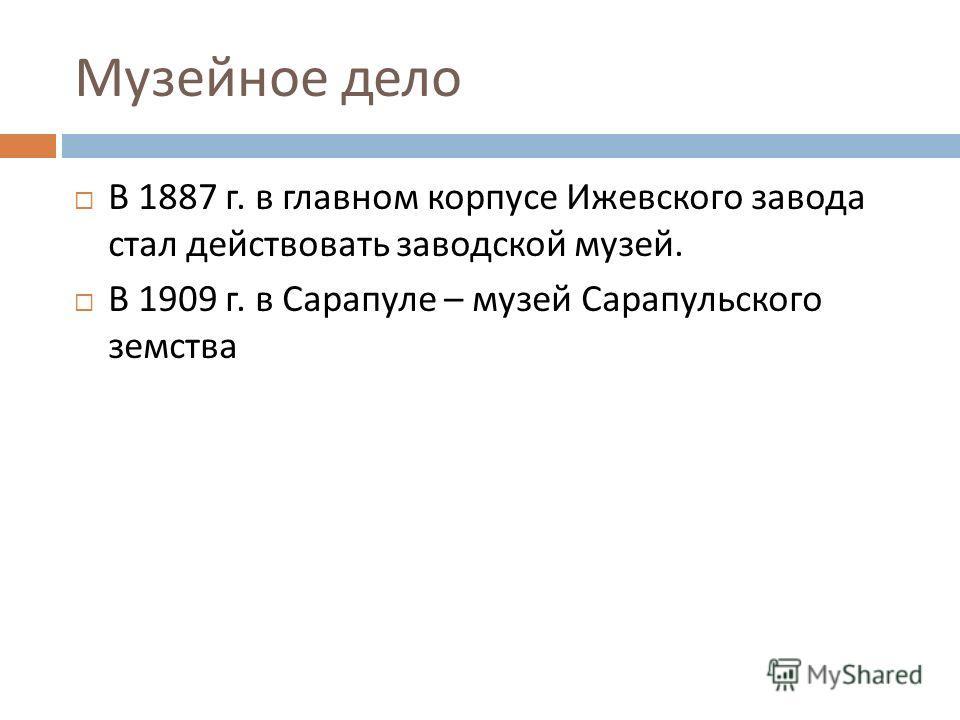 Музейное дело В 1887 г. в главном корпусе Ижевского завода стал действовать заводской музей. В 1909 г. в Сарапуле – музей Сарапульского земства
