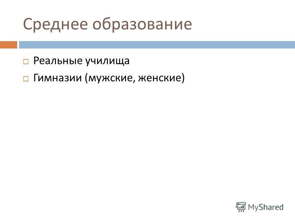 Среднее образование Реальные училища Гимназии ( мужские, женские )