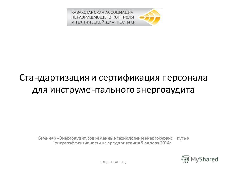 Стандартизация и сертификация персонала для инструментального энергоаудита Семинар «Энергоаудит, современные технологии и энергосервис – путь к энергоэффективности на предприятиии» 9 апреля 2014 г. 1ОПС-П КАНКТД