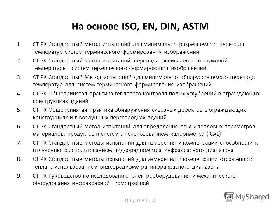 На основе ISO, EN, DIN, ASTM 1. СТ РК Стандартный метод испытаний для минимально разрешаемого перепада температур систем термического формирования изображений 2. СТ РК Стандартный метод испытаний перепада эквивалентной шумовой температуры систем терм