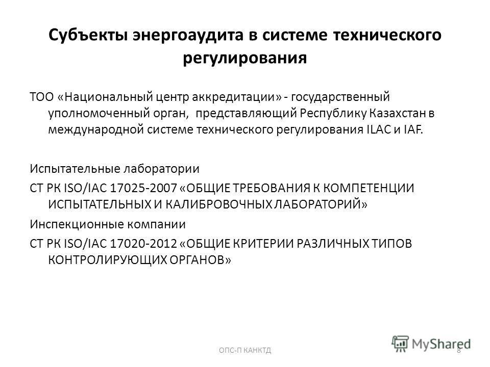 Субъекты энергоаудита в системе технического регулирования ТОО «Национальный центр аккредитации» - государственный уполномоченный орган, представляющий Республику Казахстан в международной системе технического регулирования ILAC и IAF. Испытательные