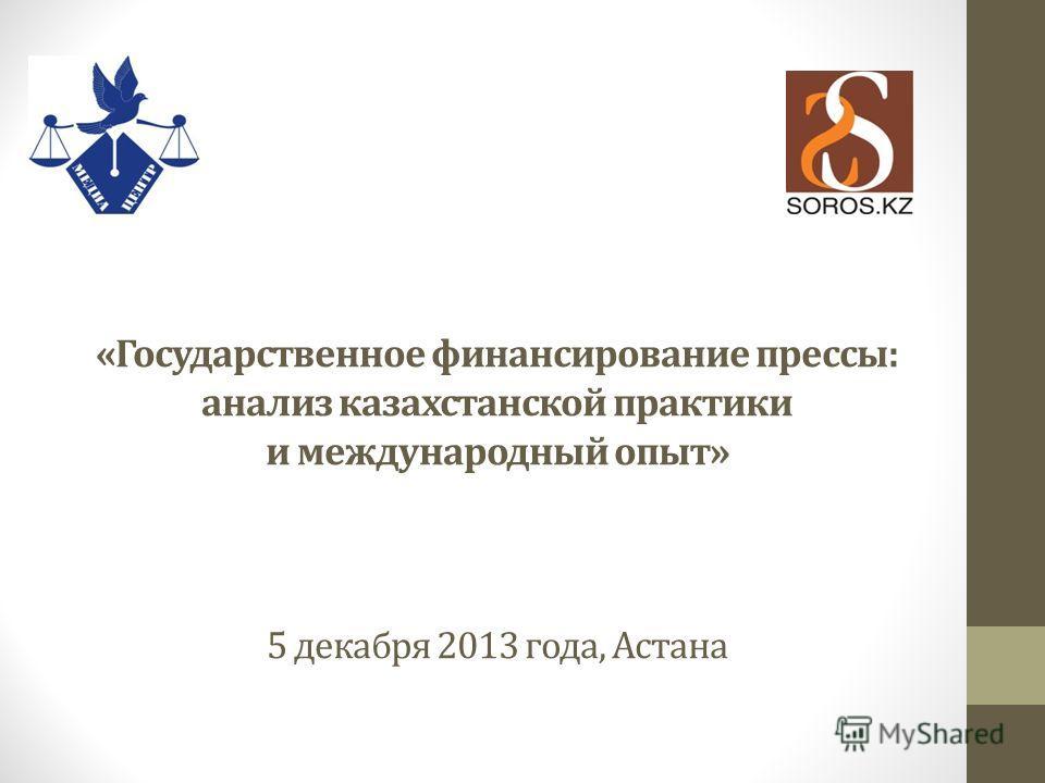 «Государственное финансирование прессы: анализ казахстанской практики и международный опыт» 5 декабря 2013 года, Астана