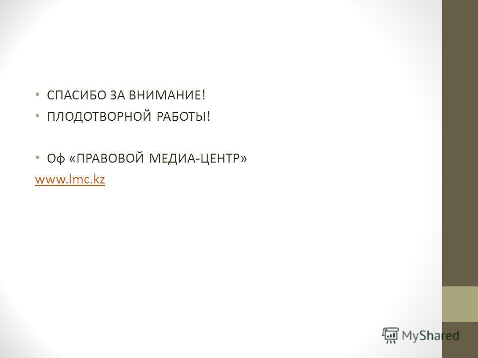 СПАСИБО ЗА ВНИМАНИЕ! ПЛОДОТВОРНОЙ РАБОТЫ! Оф «ПРАВОВОЙ МЕДИА-ЦЕНТР» www.lmc.kz