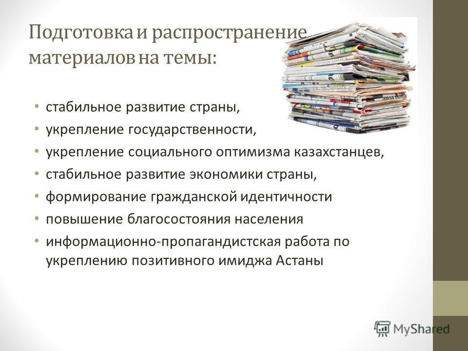 Подготовка и распространение материалов на темы: стабильное развитие страны, укрепление государственности, укрепление социального оптимизма казахстанцев, стабильное развитие экономики страны, формирование гражданской идентичности повышение благососто
