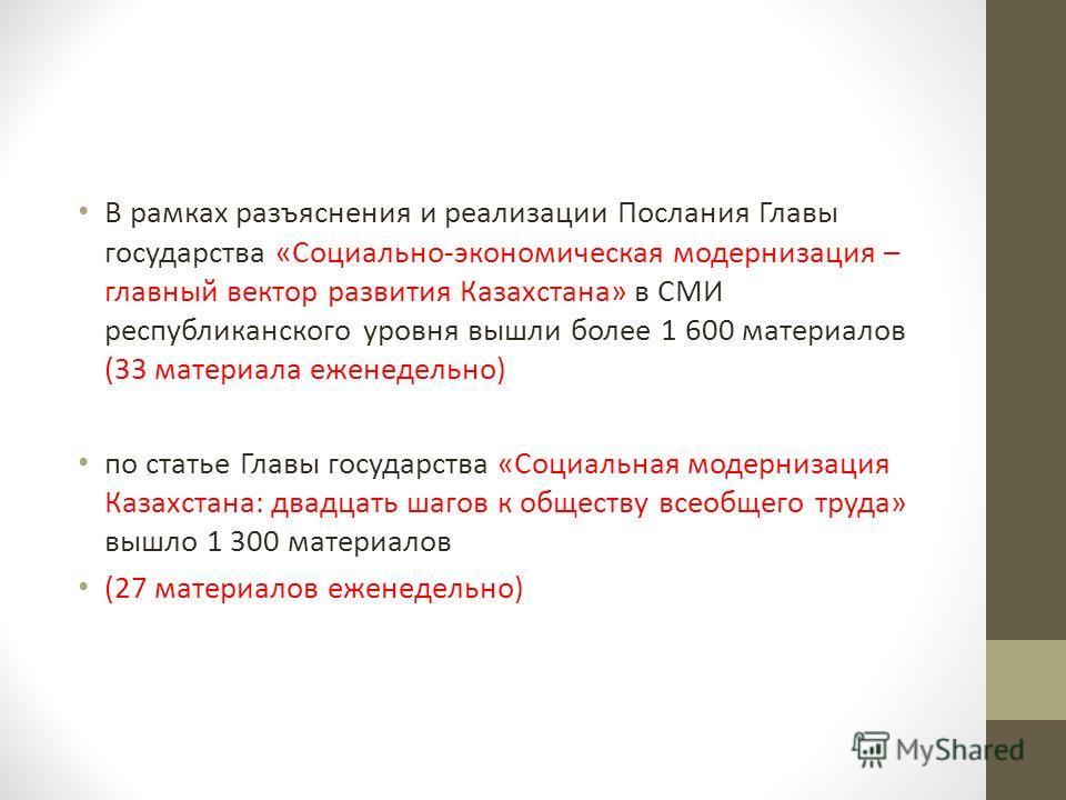 В рамках разъяснения и реализации Послания Главы государства «Социально-экономическая модернизация – главный вектор развития Казахстана» в СМИ республиканского уровня вышли более 1 600 материалов (33 материала еженедельно) по статье Главы государства