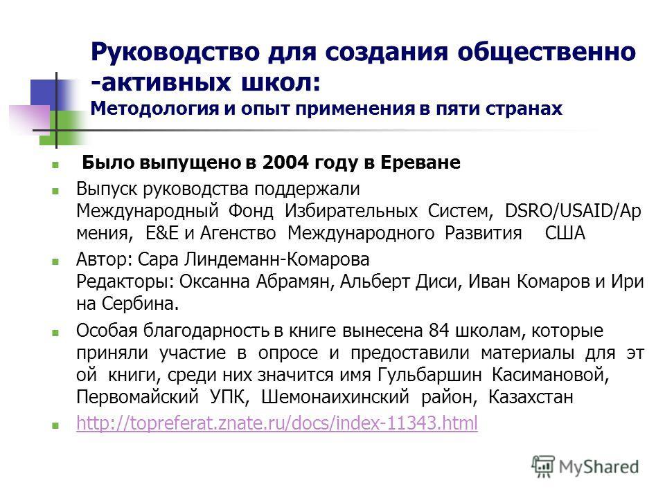 Руководство для создания общественно -активных школ: Методология и опыт применения в пяти странах Было выпущено в 2004 году в Ереване Выпуск руководства поддержали Международный Фонд Избирательных Систем, DSRO/USAID/Ар мения, E&E и Агенство Междунаро