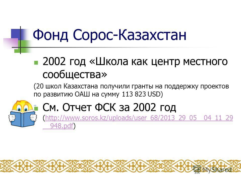 Фонд Сорос-Казахстан 2002 год «Школа как центр местного сообщества» (20 школ Казахстана получили гранты на поддержку проектов по развитию ОАШ на сумму 113 823 USD) См. Отчет ФСК за 2002 год (http://www.soros.kz/uploads/user_68/2013_29_05__04_11_29 __