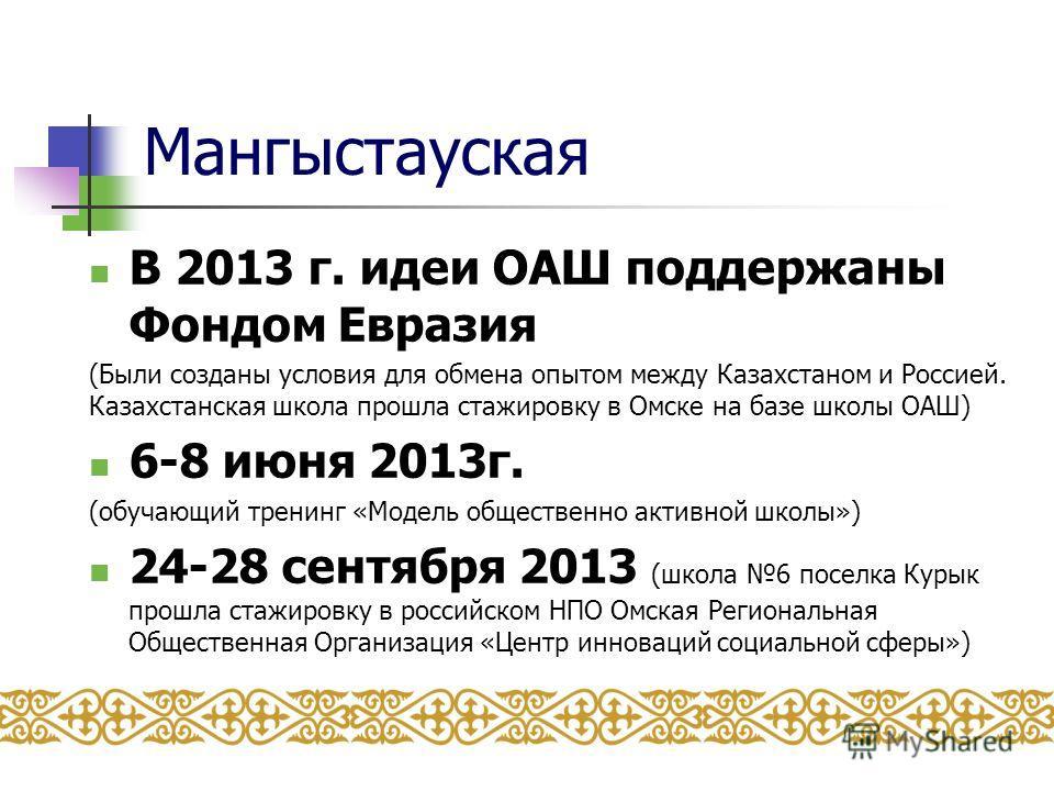 Мангыстауская В 2013 г. идеи ОАШ поддержаны Фондом Евразия (Были созданы условия для обмена опытом между Казахстаном и Россией. Казахстанская школа прошла стажировку в Омске на базе школы ОАШ) 6-8 июня 2013 г. (обучающий тренинг «Модель общественно а
